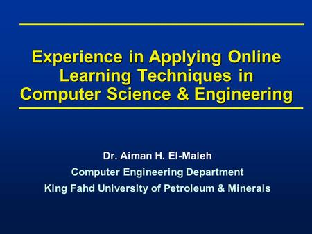 Experience in Applying Online Learning Techniques in Computer Science & Engineering Dr. Aiman H. El-Maleh Computer Engineering Department King Fahd University.