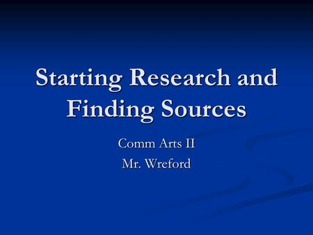 Starting Research and Finding Sources Comm Arts II Mr. Wreford.