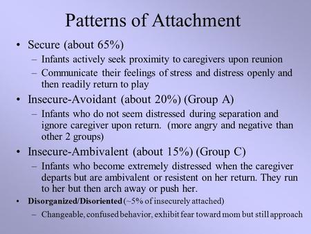 Patterns of Attachment Secure (about 65%) –Infants actively seek proximity to caregivers upon reunion –Communicate their feelings of stress and distress.