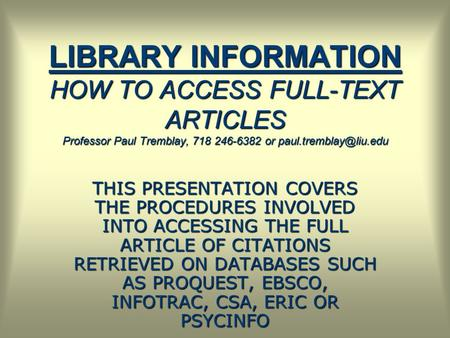 LIBRARY INFORMATION HOW TO ACCESS FULL-TEXT ARTICLES Professor Paul Tremblay, 718 246-6382 or THIS PRESENTATION COVERS THE PROCEDURES.