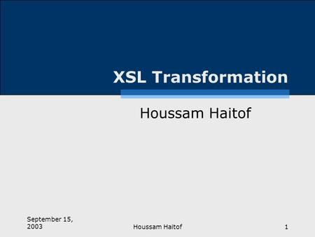 September 15, 2003Houssam Haitof1 XSL Transformation Houssam Haitof.