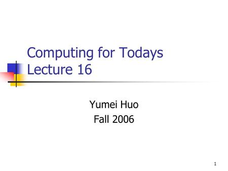 1 Computing for Todays Lecture 16 Yumei Huo Fall 2006.