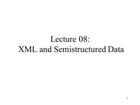 1 Lecture 08: XML and Semistructured Data. 2 Outline XML (Section 17) –XML syntax, semistructured data –Document Type Definitions (DTDs) XPath.