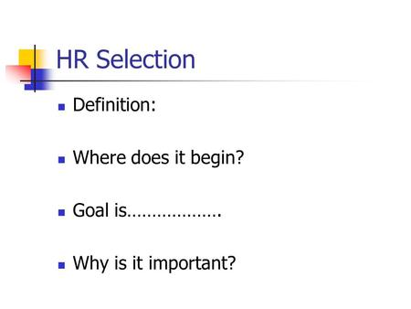 HR Selection Definition: Where does it begin? Goal is………………. Why is it important?