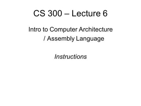 CS 300 – Lecture 6 Intro to Computer Architecture / Assembly Language Instructions.