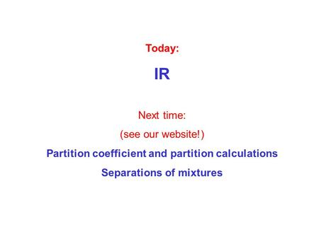 Today: IR Next time: (see our website!) Partition coefficient and partition calculations Separations of mixtures.