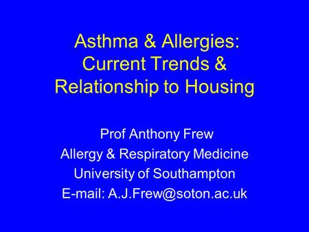 Asthma & Allergies: Current Trends & Relationship to Housing Prof Anthony Frew Allergy & Respiratory Medicine University of Southampton