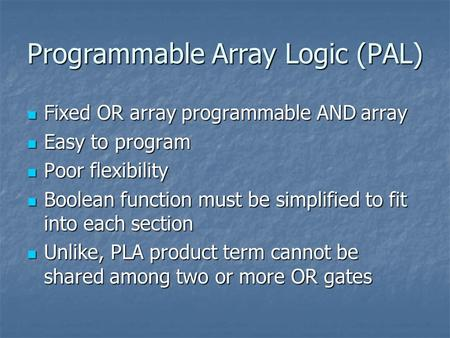 Programmable Array Logic (PAL) Fixed OR array programmable AND array Fixed OR array programmable AND array Easy to program Easy to program Poor flexibility.