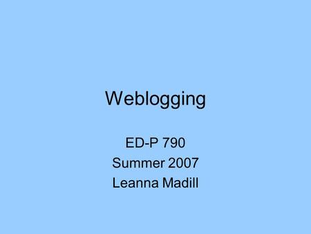 Weblogging ED-P 790 Summer 2007 Leanna Madill. What is a weblog? A blog (a portmanteau of web log) is a website where entries are written in chronological.