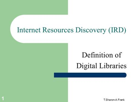 T.Sharon-A.Frank 1 Internet Resources Discovery (IRD) Definition of Digital Libraries.