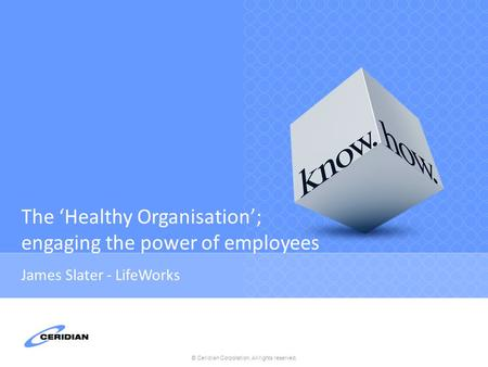 © Ceridian Corporation. All rights reserved. The 'Healthy Organisation'; engaging the power of employees James Slater - LifeWorks.