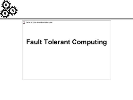 R R R Fault Tolerant Computing. R R R Acknowledgements The following lectures are based on materials from the following sources; –S. Kulkarni –J. Rushby.