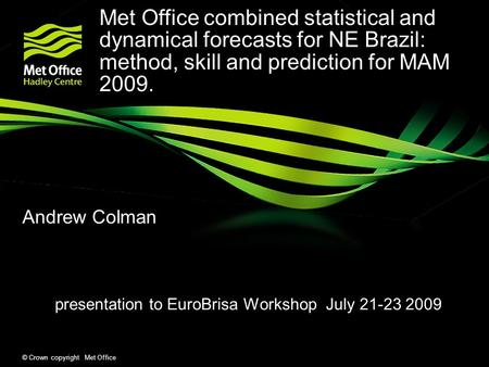 © Crown copyright Met Office Andrew Colman presentation to EuroBrisa Workshop July 21-23 2009 Met Office combined statistical and dynamical forecasts for.
