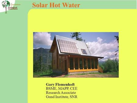 Solar Hot Water Gary Flomenhoft BSME, MAPP, CEE Research Associate Gund Institute, SNR.