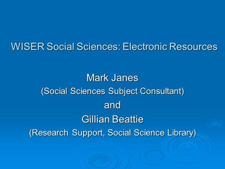 WISER Social Sciences: Electronic Resources Mark Janes (Social Sciences Subject Consultant) and Gillian Beattie (Research Support, Social Science Library)