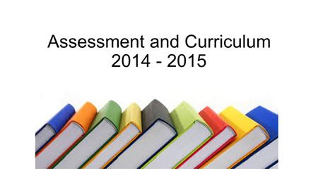 Assessment and Curriculum 2014 - 2015. Headlines! Assessment levels as we know them have gone (with exception of this year's years 2 & 6)! Early Years.