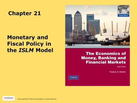 Copyright © 2010 Pearson Education. All rights reserved. Chapter 21 Monetary and Fiscal Policy in the ISLM Model.