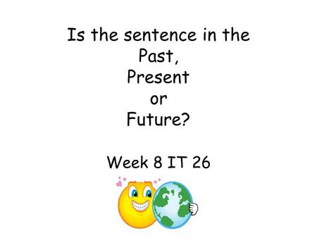 Is the sentence in the Past, Present or Future? Week 8 IT 26.