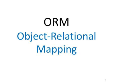 ORM Object-Relational Mapping 1. Object Persistence Persistence is the ability of an object to survive the lifecycle of the process, in which it resides.