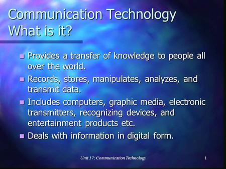 Unit 17: Communication Technology1 Communication Technology What is it? Provides a transfer of knowledge to people all over the world. Provides a transfer.