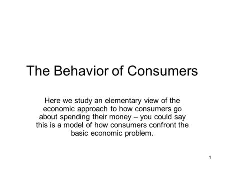 1 The Behavior of Consumers Here we study an elementary view of the economic approach to how consumers go about spending their money – you could say this.