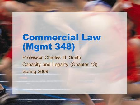 Commercial Law (Mgmt 348) Professor Charles H. Smith Capacity and Legality (Chapter 13) Spring 2009.