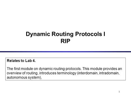 1 Dynamic Routing Protocols I RIP Relates to Lab 4. The first module on dynamic routing protocols. This module provides an overview of routing, introduces.