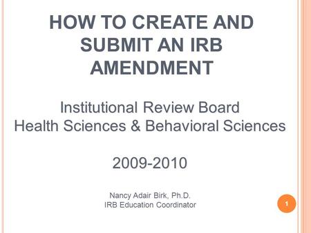 HOW TO CREATE AND SUBMIT AN IRB AMENDMENT 1 Institutional Review Board Health Sciences & Behavioral Sciences 2009-2010 Nancy Adair Birk, Ph.D. IRB Education.