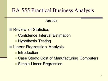 1 BA 555 Practical Business Analysis Review of Statistics Confidence Interval Estimation Hypothesis Testing Linear Regression Analysis Introduction Case.