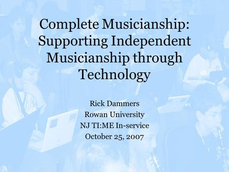 Complete Musicianship: Supporting Independent Musicianship through Technology Rick Dammers Rowan University NJ TI:ME In-service October 25, 2007.