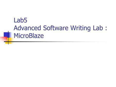 Lab5 Advanced Software Writing Lab : MicroBlaze. for EDK 6.3i1 Objectives Utilize the OPB timer. Assign an interrupt handler to the OBP timer. Develop.