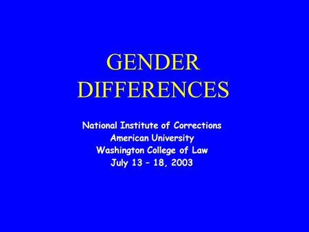 GENDER DIFFERENCES National Institute of Corrections American University Washington College of Law July 13 – 18, 2003.