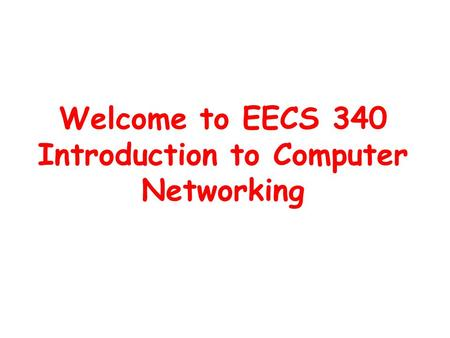 Welcome to EECS 340 Introduction to Computer Networking.