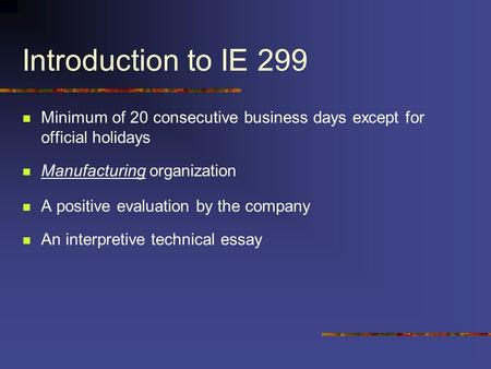 Introduction to IE 299 Minimum of 20 consecutive business days except for official holidays Manufacturing organization A positive evaluation by the company.