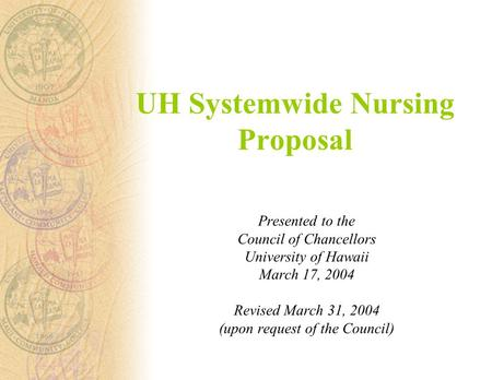 UH Systemwide Nursing Proposal Presented to the Council of Chancellors University of Hawaii March 17, 2004 Revised March 31, 2004 (upon request of the.