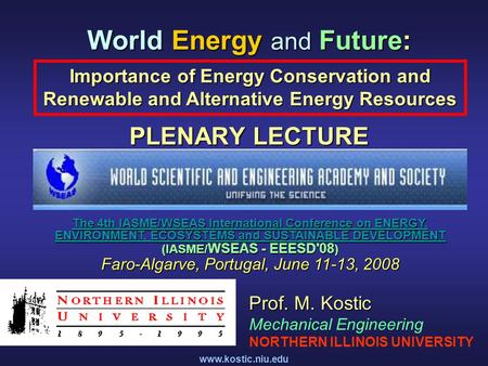 Www.kostic.niu.edu World Energy and Future: PLENARY LECTURE Importance of Energy Conservation and Renewable and <strong>Alternative</strong> Energy Resources Prof. M. Kostic.