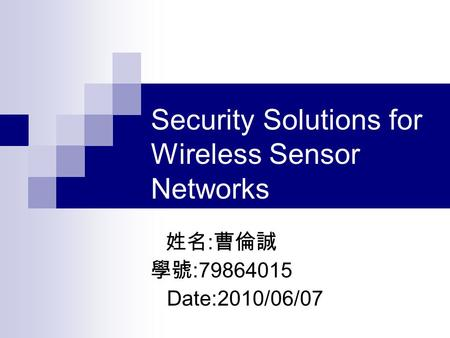 <strong>Security</strong> Solutions for <strong>Wireless</strong> <strong>Sensor</strong> <strong>Networks</strong> 姓名 : 曹倫誠 學號 :79864015 Date:2010/06/07.
