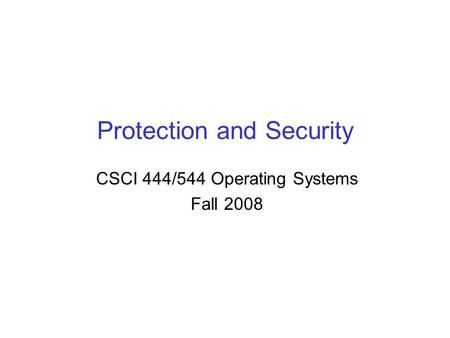Protection and Security CSCI 444/544 Operating Systems Fall 2008.