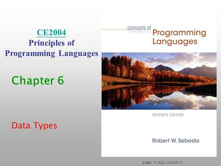 ISBN 0-321-33025-0 Chapter 6 Data Types CE2004 Principles of Programming <strong>Languages</strong>.