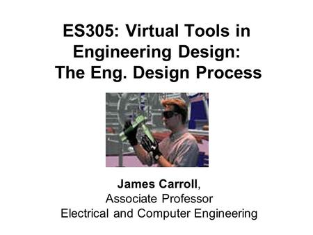 ES305: Virtual Tools in Engineering Design: The Eng. Design Process James Carroll, Associate Professor Electrical and Computer Engineering.