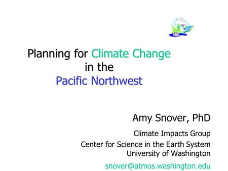 Planning for Climate Change in the Pacific Northwest Amy Snover, PhD Climate Impacts Group Center for Science in the Earth System University of Washington.
