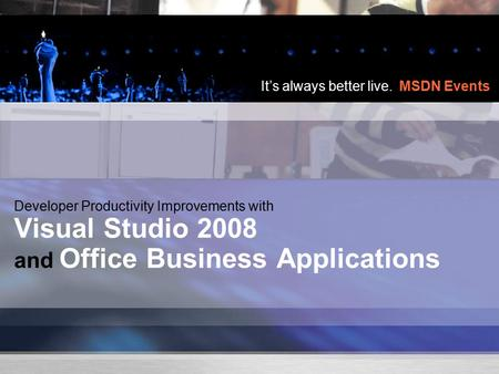 It's always better live. MSDN Events Developer Productivity Improvements with Visual Studio 2008 and Office Business Applications.