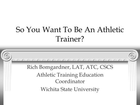 So You Want To Be An Athletic Trainer? Rich Bomgardner, LAT, ATC, CSCS Athletic Training Education Coordinator Wichita State University.
