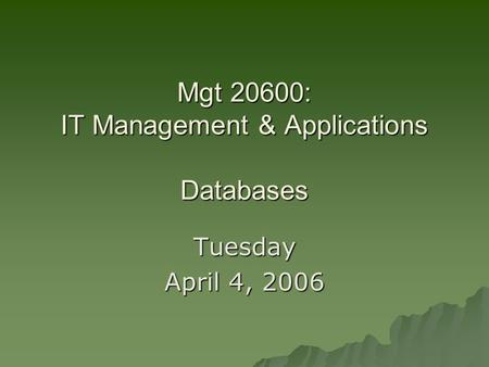 Mgt 20600: IT Management & Applications Databases Tuesday April 4, 2006.