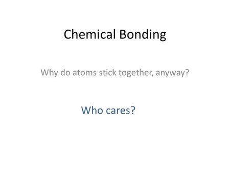 Chemical Bonding Why do atoms stick together, anyway? Who cares?