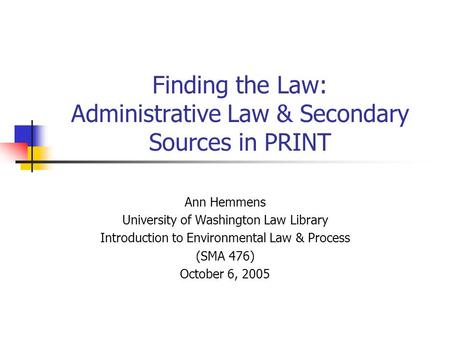 Finding the Law: Administrative Law & Secondary Sources in PRINT Ann Hemmens University of Washington Law Library Introduction to Environmental Law & Process.