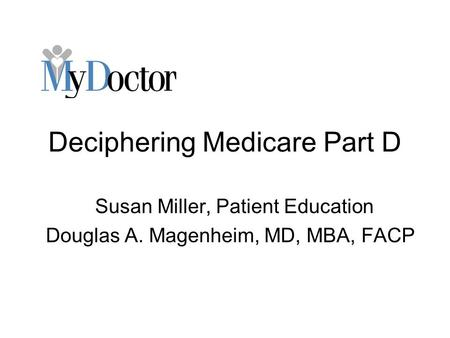 Deciphering Medicare Part D Susan Miller, Patient Education Douglas A. Magenheim, MD, MBA, FACP.