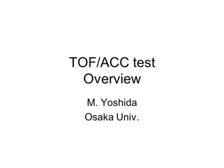 TOF/ACC test Overview M. Yoshida Osaka Univ.. TOF / ACC in the prototype test For the prototype test in May, we will need PID: –TOF counter Distinguish.