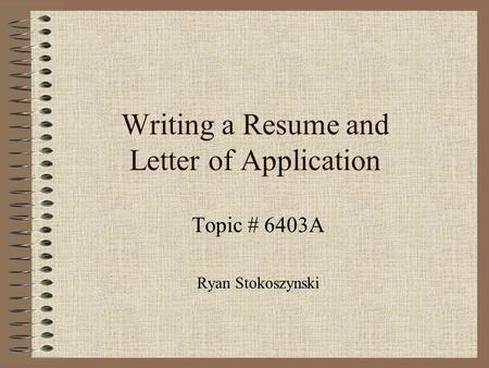 Writing a Resume and Letter of Application Topic # 6403A Ryan Stokoszynski.