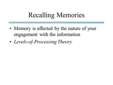 Recalling Memories Memory is affected by the nature of your engagement with the information Levels-of-Processing Theory.